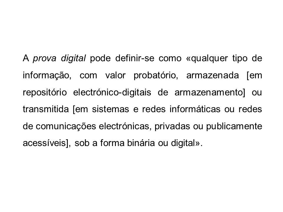 A prova digital pode definir-se como «qualquer tipo de informação, com valor probatório, armazenada [em repositório electrónico-digitais de armazenamento] ou transmitida [em sistemas e redes informáticas ou redes de comunicações electrónicas, privadas ou publicamente acessíveis], sob a forma binária ou digital».
